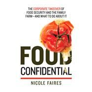 Food Confidential: The Corporate Takeover of Food Security and the Family Farm?and What to Do About It by Faires, Nicole, 9781632206695