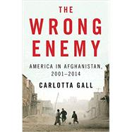 The Wrong Enemy: America in Afghanistan, 2001-2014 by Gall, Carlotta, 9780544046696