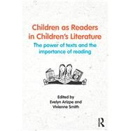 Children as Readers in ChildrenÆs Literature: The power of texts and the importance of reading by Arizpe; Evelyn, 9781138806696