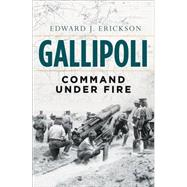 Gallipoli Command Under Fire by Erickson, Edward J, 9781472806697