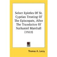Select Epistles Of St. Cyprian Treating Of The Episcopate, After The Translation Of Nathaniel Marshall 1922 by Lacey, Thomas A., 9780548716700