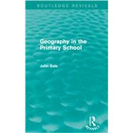 Geography in the Primary School (Routledge Revivals) by Bale; John, 9780415736701