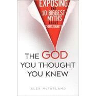 The God You Thought You Knew: Exposing the 10 Biggest Myths About Christianity by Mcfarland, Alex, 9780764216701