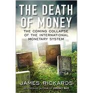 The Death of Money The Coming Collapse of the International Monetary System by Rickards, James, 9781591846703