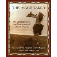 The Image Taker: The Selected Stories and Photographs of Edward S. Curtis by Hausman, Gerald, 9781933316703
