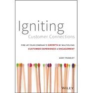 Igniting Customer Connections: Fire Up Your Company's Growth by Multiplying Customer Experience X Engagement by Frawley, Andrew, 9781118916704