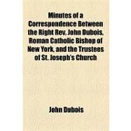 Minutes of a Correspondence Between the Right Rev. John Dubois, Roman Catholic Bishop of New York, and the Trustees of St. Joseph's Church, Relative to the Pastorship Thereof by Dubois, John; St. Joseph's Church, 9781154546705