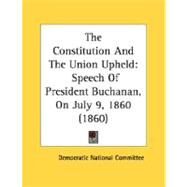 Constitution and the Union Upheld : Speech of President Buchanan, on July 9, 1860 (1860) by Democratic National Convention, 9780548686706