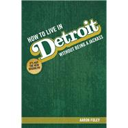 How to Live in Detroit Without Being a Jackass by Foley, Aaron, 9780996836708