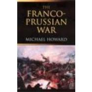 The Franco-Prussian War: The German Invasion of France 1870û1871 by Howard; Michael, 9780415266710