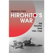 Hirohito's War The Pacific War, 1941-1945 by Pike, Francis, 9781472596710