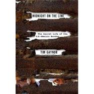 Midnight on the Line The Secret Life of the U.S.-Mexico Border by Gaynor, Tim, 9780312366711