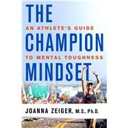 The Champion Mindset An Athlete's Guide to Mental Toughness by Zeiger, Joanna, Ph.D., 9781250096715