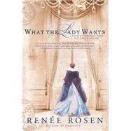 What the Lady Wants: A Novel of Marshal Field and the Gilded Age by Rosen, Renee, 9780451466716