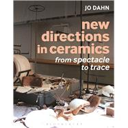 New Directions in Ceramics From Spectacle to Trace by Dahn, Jo, 9781472526717