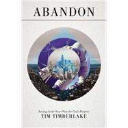 Abandon: Laying Aside Your Plan for God's Purpose by Timberlake, Tim, 9780768406719