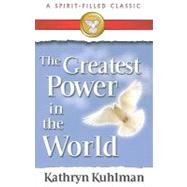 The Greatest Power in the World: A Spirit-Filled Classic by Kuhlman, Kathryn, 9780882706719