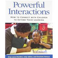 Powerful Interactions: How to Connect with Children to Extend Their Learning by Amy Laura Dombro, Judy Jablon, & Charlotte Stetson, 9781928896722