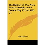 The History of Our Navy from Its Origin to the Present Day, 1775 to 1897 by Spears, John R., 9780766196728