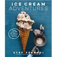 Ice Cream Adventures More Than 100 Deliciously Different Recipes by Ferrari, Stef, 9781623366728