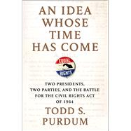 An Idea Whose Time Has Come Two Presidents, Two Parties, and the Battle for the Civil Rights Act of 1964 by Purdum, Todd S., 9780805096729