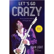 Let's Go Crazy Prince and the Making of Purple Rain by Light, Alan, 9781476776729