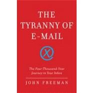 The Tyranny of E-mail The Four-Thousand-Year Journey to Your Inbox by Freeman, John, 9781416576730