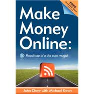 Make Money Online : Roadmap of a Dot Com Mogul by Chow, John, 9781600376733