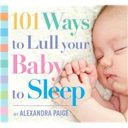 101 Ways to Lull Your Baby to Sleep by Paige, Alexandra, 9781604336733