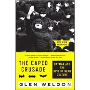 The Caped Crusade Batman and the Rise of Nerd Culture by Weldon, Glen, 9781476756738