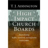 High Impact Church Boards: How to Develop Healthy, Intentional, and Empowered Church Leaders by Addington, T. J., 9781600066740