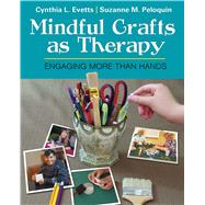 Mindful Crafts As Therapy: Engaging More Than Hands by Evetts, Cynthia, 9780803646742