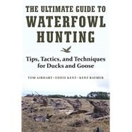 The Ultimate Guide to Waterfowl Hunting by Airhart, Tom; Kent, Eddie; Raymer, Kent, 9781510716742