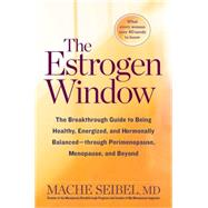 The Estrogen Window The Breakthrough Guide to Being Healthy, Energized, and Hormonally Balanced--Through Perimenopause, Menopause, and Beyond by Seibel, Mache, MD, 9781623366742