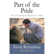 Part of the Pride My Life Among the Big Cats of Africa by Richardson, Kevin; Park, Tony, 9780312556747