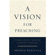 A Vision for Preaching by Kuruvilla, Abraham, 9780801096747