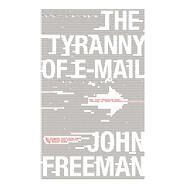 The Tyranny of E-mail The Four-Thousand-Year Journey to Your Inbox by Freeman, John, 9781416576747