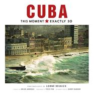Cuba: This Moment, Exactly So by Resnick, Lorne; Andreas, Brian; Iyer, Pico; Resnick, Lorne, 9781608876747