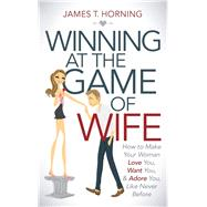 Winning at the Game of Wife by Horning, James T., 9781630476748
