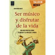 Ser músico y disfrutar de la vida: Una Guía Práctica Sobre El Músico Y La Vida Que Le Rodea by Marti, Joan Maria, 9788415256748