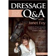 Dressage Q&A with Janet Foy Hundreds of Your Questions Answered: How to Ride, Train, and Compete--and Love It! by Foy, Janet, 9781570766749