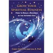 Grow Your Spiritual Business How to Build a Business in the Internet Age by Griffith, Cindy; K, Lisa, 9781844096749
