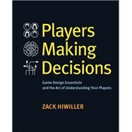 Players Making Decisions Game Design Essentials and the Art of Understanding Your Players by Hiwiller, Zack, 9780134396750