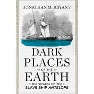 Dark Places of the Earth: The Voyage of the Slave Ship Antelope by Bryant, Jonathan M., 9780871406750
