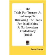Trials for Treason at Indianapolis : Disclosing the Plans for Establishing A Northwestern Confederacy (1865) by Pitman, Benn, 9780548686751