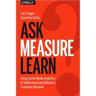 Ask, Measure, Learn: Using Social Media Analytics to Understand and Influence Customer Behavior by Finger, Lutz; Dutta, Soumitra, 9781449336752