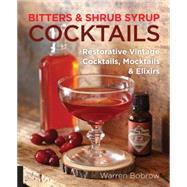 Bitters and Shrub Syrup Cocktails: Restorative Vintage Cocktails, Mocktails, and Elixirs by Bobrow, Warren; Dobard, Philip M., 9781592336753