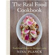 The Real Food Cookbook Traditional Dishes for Modern Cooks by Planck, Nina, 9781608196753
