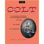 Colt A Collection of Letters and Photographs about the Man, the Arms, the Company by Mitchell, James L., 9780811736756