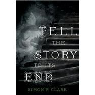 Tell the Story to Its End by Clark, Simon P., 9781250066756